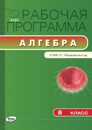Рабочая программа по алгебре. 8 класс. – 2-е изд., эл. – (Рабочие программы) ISBN 978-5-408-04780-2