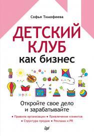 Детский клуб как бизнес. Откройте свое дело и зарабатывайте. — (Серия «Владельцам бизнеса») ISBN 978-5-4461-1780-2